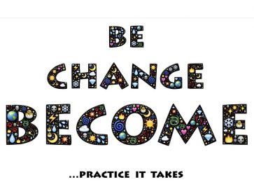 Be, Change, Become. Practice it takes.